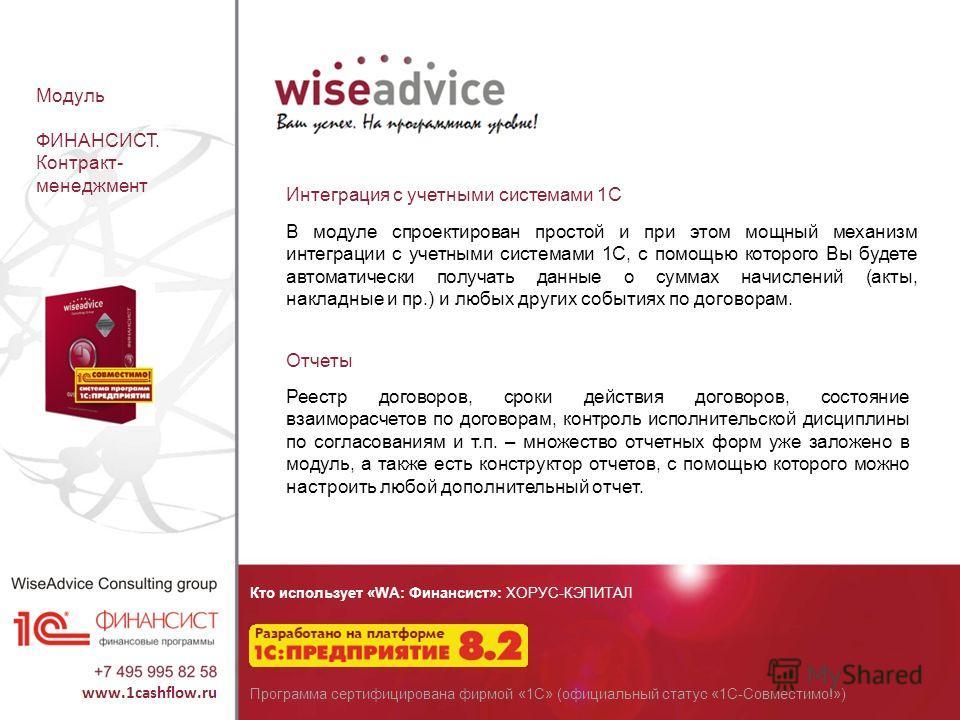 Кто использует «WA: Финансист»: ХОРУС-КЭПИТАЛ Программа сертифицирована фирмой «1С» (официальный статус «1С-Совместимо!») Модуль ФИНАНСИСТ. Контракт- менеджмент Интеграция с учетными системами 1С В модуле спроектирован простой и при этом мощный механ