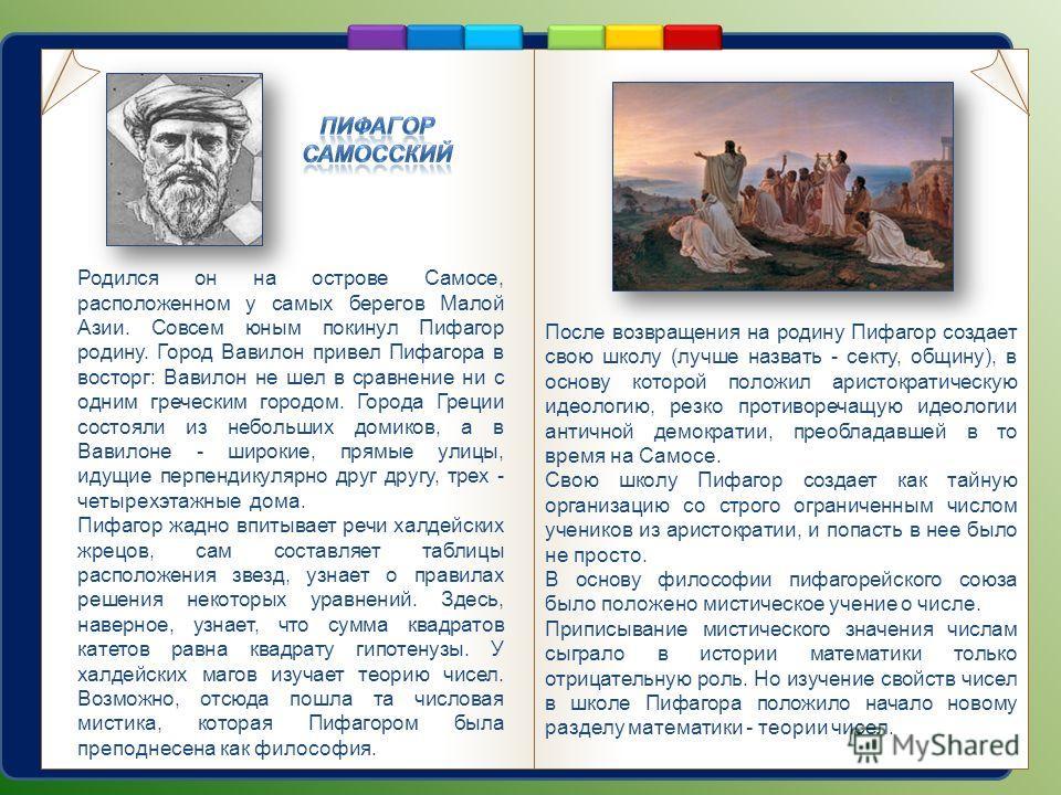 После возвращения на родину Пифагор создает свою школу (лучше назвать - секту, общину), в основу которой положил аристократическую идеологию, резко противоречащую идеологии античной демократии, преобладавшей в то время на Самосе. Свою школу Пифагор с