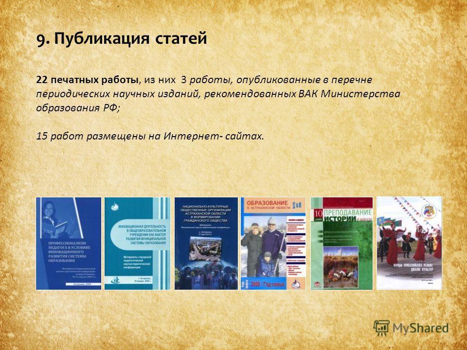 9. Публикация статей 22 печатных работы, из них 3 работы, опубликованные в перечне периодических научных изданий, рекомендованных ВАК Министерства образования РФ; 15 работ размещены на Интернет- сайтах.