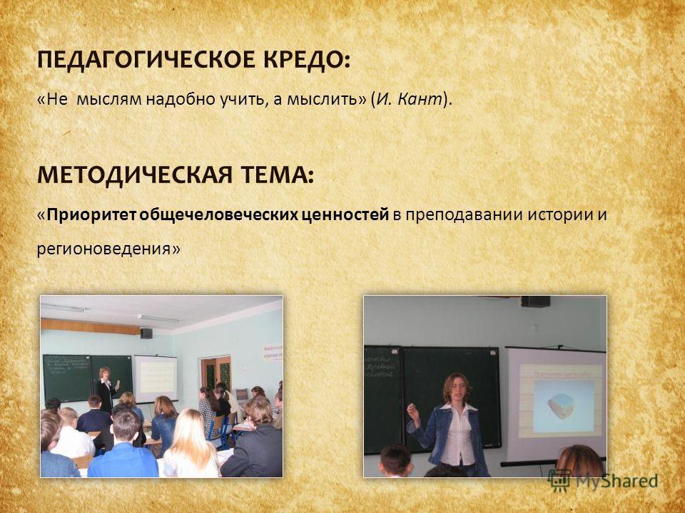 ПЕДАГОГИЧЕСКОЕ КРЕДО: «Не мыслям надобно учить, а мыслить» (И. Кант). МЕТОДИЧЕСКАЯ ТЕМА: «Приоритет общечеловеческих ценностей в преподавании истории и регионоведения»