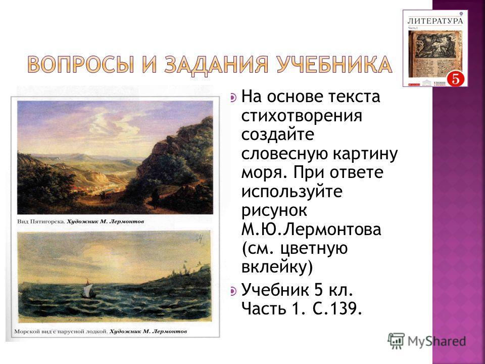 На основе текста стихотворения создайте словесную картину моря. При ответе используйте рисунок М.Ю.Лермонтова (см. цветную вклейку) Учебник 5 кл. Часть 1. С.139.