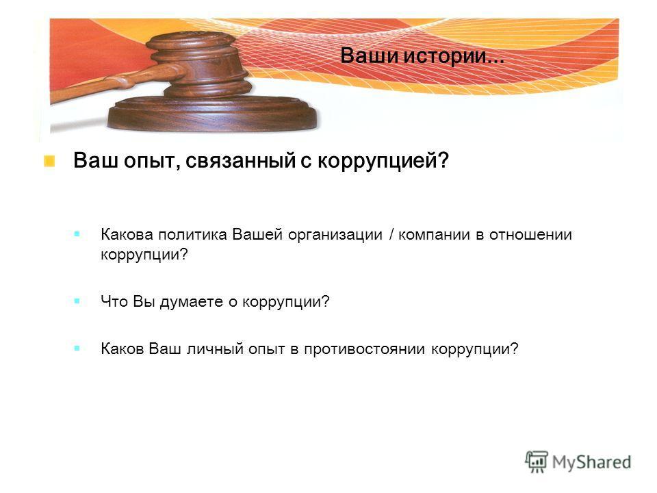 Ваши истории... Ваш опыт, связанный с коррупцией? Какова политика Вашей организации / компании в отношении коррупции? Что Вы думаете о коррупции? Каков Ваш личный опыт в противостоянии коррупции?