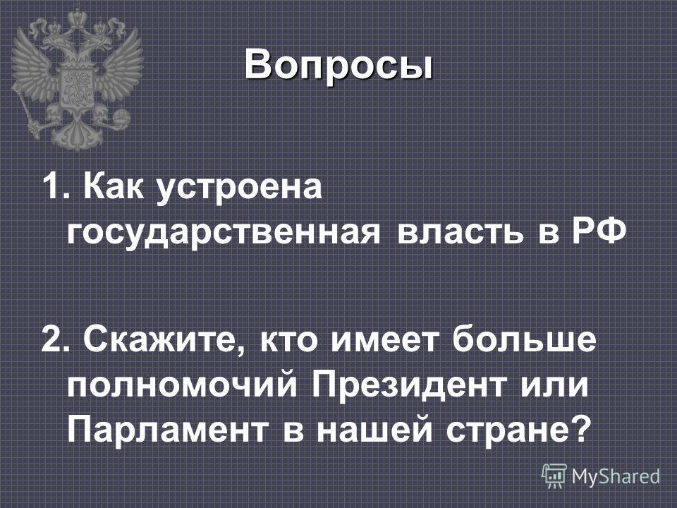 Вопросы 1. Как устроена государственная власть в РФ 2. Скажите, кто имеет больше полномочий Президент или Парламент в нашей стране?
