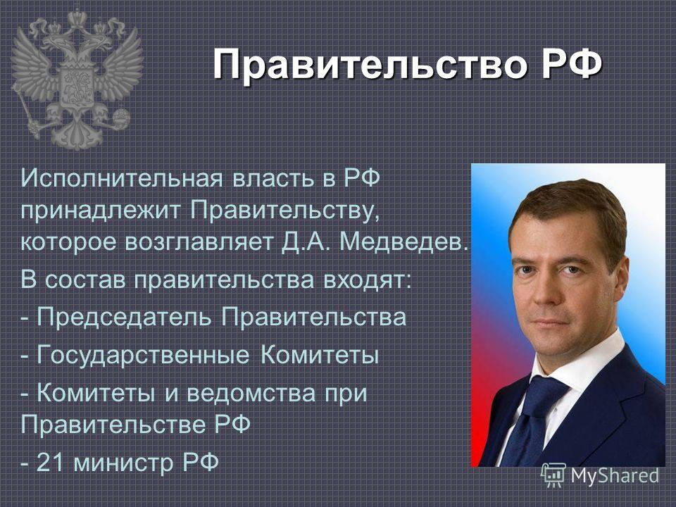 Правительство РФ Исполнительная власть в РФ принадлежит Правительству, которое возглавляет Д.А. Медведев. В состав правительства входят: - Председатель Правительства - Государственные Комитеты - Комитеты и ведомства при Правительстве РФ - 21 министр