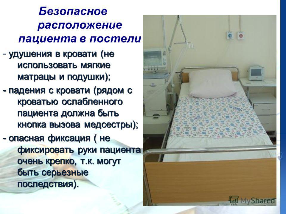 Безопасное расположение пациента в постели удушения в кровати (не использовать мягкие матрацы и подушки); - удушения в кровати (не использовать мягкие матрацы и подушки); - падения с кровати (рядом с кроватью ослабленного пациента должна быть кнопка