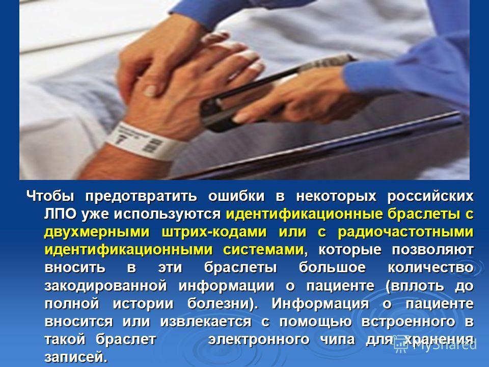 Чтобы предотвратить ошибки в некоторых российских ЛПО уже используются идентификационные браслеты с двухмерными штрих-кодами или с радиочастотными идентификационными системами, которые позволяют вносить в эти браслеты большое количество закодированно