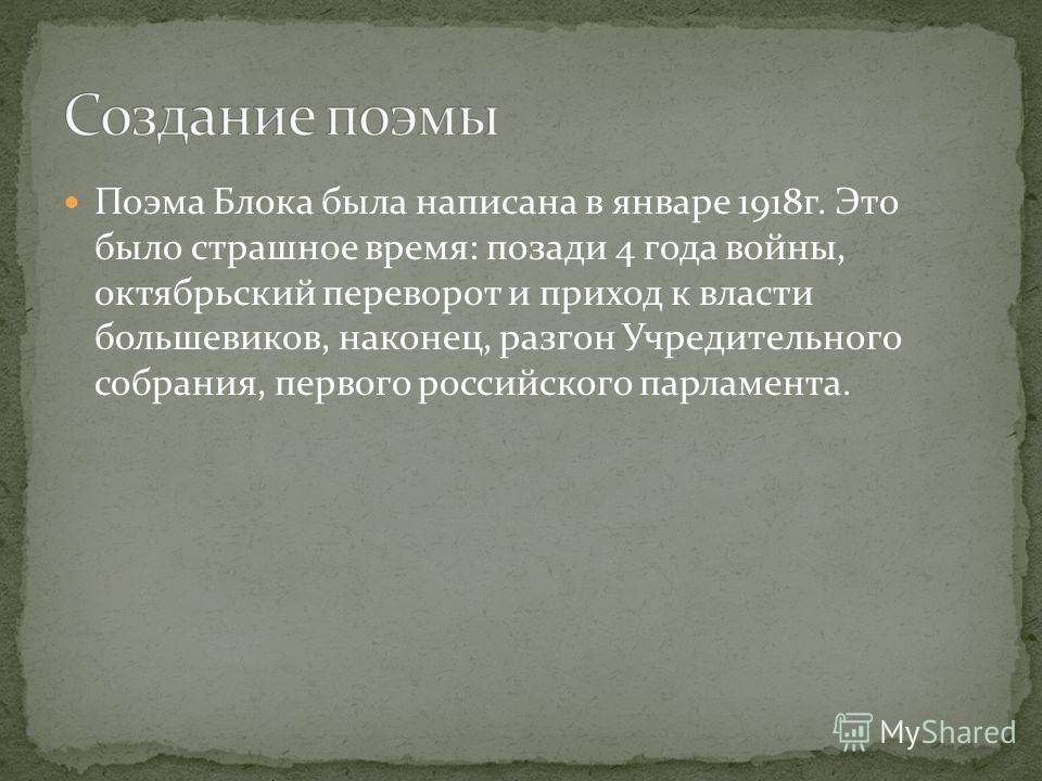 Поэма Блока была написана в январе 1918г. Это было страшное время: позади 4 года войны, октябрьский переворот и приход к власти большевиков, наконец, разгон Учредительного собрания, первого российского парламента.