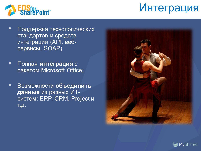 Интеграция Поддержка технологических стандартов и средств интеграции (API, веб- сервисы, SOAP) Полная интеграция с пакетом Microsoft Office; Возможности объединить данные из разных ИТ- систем: ERP, CRM, Project и т.д.