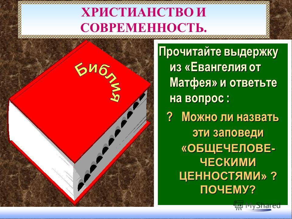 ХРИСТИАНСТВО И СОВРЕМЕННОСТЬ. Прочитайте выдержку из «Евангелия от Матфея» и ответьте на вопрос : ? Можно ли назвать эти заповеди « ОБЩЕЧЕЛОВЕ- ЧЕСКИМИ ЦЕННОСТЯМИ» ? ПОЧЕМУ?