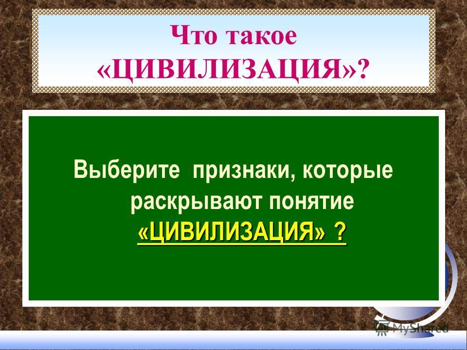Что такое «ЦИВИЛИЗАЦИЯ»? «ЦИВИЛИЗАЦИЯ» ? Выберите признаки, которые раскрывают понятие «ЦИВИЛИЗАЦИЯ» ?