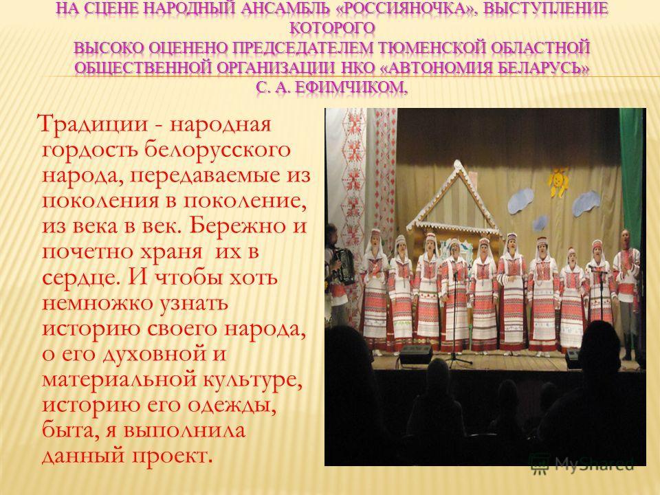 Традиции - народная гордость белорусского народа, передаваемые из поколения в поколение, из века в век. Бережно и почетно храня их в сердце. И чтобы хоть немножко узнать историю своего народа, о его духовной и материальной культуре, историю его одежд