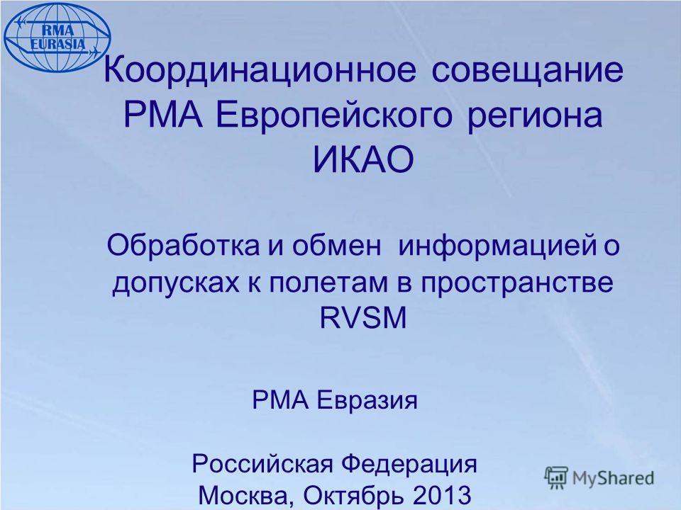 Координационное совещание РМА Европейского региона ИКАО Обработка и обмен информацией о допусках к полетам в пространстве RVSM PMA Евразия Российская Федерация Москва, Октябрь 2013