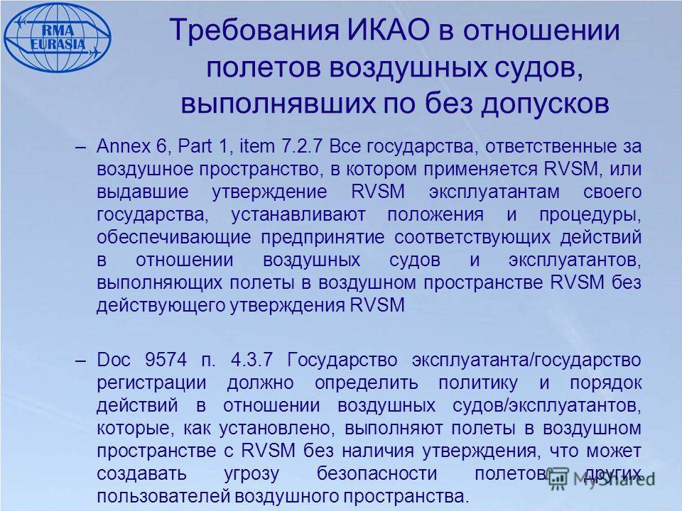 Требования ИКАО в отношении полетов воздушных судов, выполнявших по без допусков –Annex 6, Part 1, item 7.2.7 Все государства, ответственные за воздушное пространство, в котором применяется RVSM, или выдавшие утверждение RVSM эксплуатантам своего гос