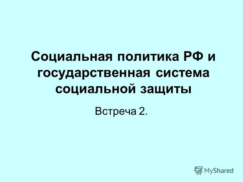 Социальная политика РФ и государственная система социальной защиты Встреча 2.
