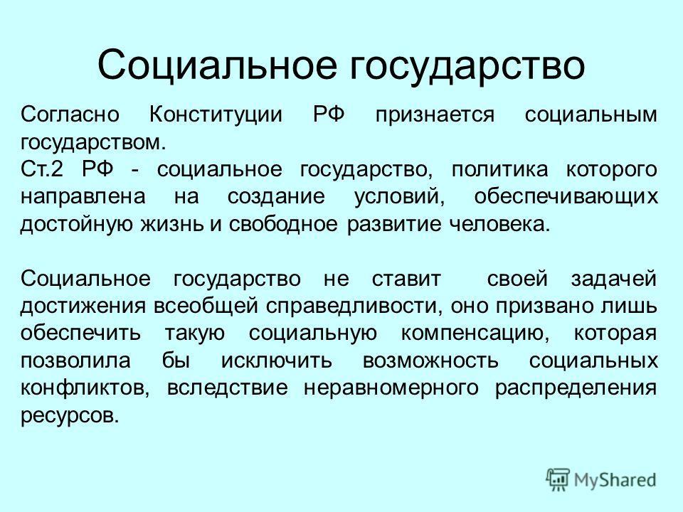 Социальное государство Согласно Конституции РФ признается социальным государством. Ст.2 РФ - социальное государство, политика которого направлена на создание условий, обеспечивающих достойную жизнь и свободное развитие человека. Социальное государств