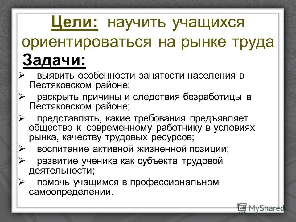 Цели: научить учащихся ориентироваться на рынке труда Задачи: выявить особенности занятости населения в Пестяковском районе; раскрыть причины и следствия безработицы в Пестяковском районе; представлять, какие требования предъявляет общество к совреме