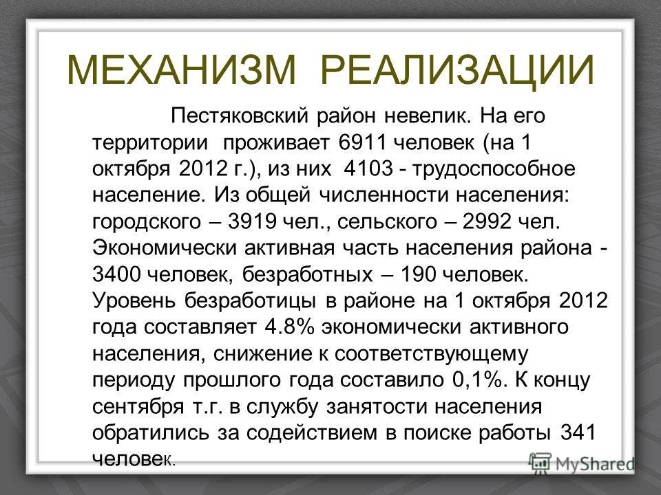 МЕХАНИЗМ РЕАЛИЗАЦИИ Пестяковский район невелик. На его территории проживает 6911 человек (на 1 октября 2012 г.), из них 4103 - трудоспособное население. Из общей численности населения: городского – 3919 чел., сельского – 2992 чел. Экономически активн