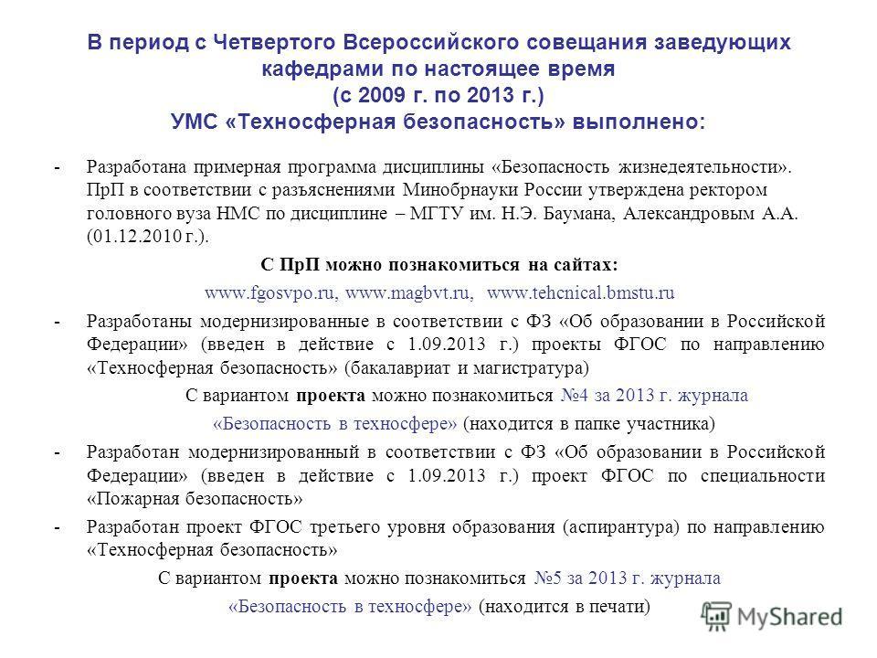 В период с Четвертого Всероссийского совещания заведующих кафедрами по настоящее время (с 2009 г. по 2013 г.) УМС «Техносферная безопасность» выполнено: -Разработана примерная программа дисциплины «Безопасность жизнедеятельности». ПрП в соответствии