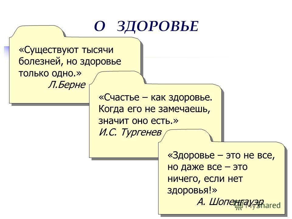 О ЗДОРОВЬЕ «Существуют тысячи болезней, но здоровье только одно.» Л.Берне «Существуют тысячи болезней, но здоровье только одно.» Л.Берне «Счастье – как здоровье. Когда его не замечаешь, значит оно есть.» И.С. Тургенев «Счастье – как здоровье. Когда е