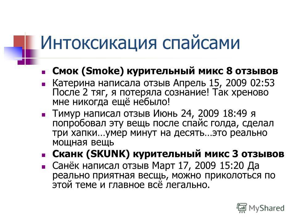 Интоксикация спайсами Смок (Smoke) курительный микс 8 отзывов Катерина написала отзыв Апрель 15, 2009 02:53 После 2 тяг, я потеряла сознание! Так хреново мне никогда ещё небыло! Тимур написал отзыв Июнь 24, 2009 18:49 я попробовал эту вещь после спай