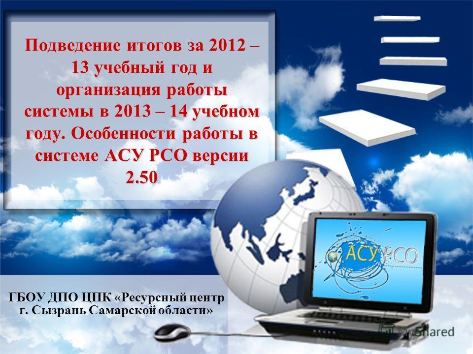 Подведение итогов за 2012 – 13 учебный год и организация работы системы в 2013 – 14 учебном году. Особенности работы в системе АСУ РСО версии 2.50 ГБОУ ДПО ЦПК «Ресурсный центр г. Сызрань Самарской области»