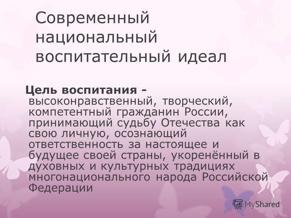 Современный национальный воспитательный идеал Цель воспитания - высоконравственный, творческий, компетентный гражданин России, принимающий судьбу Отечества как свою личную, осознающий ответственность за настоящее и будущее своей страны, укоренённый в