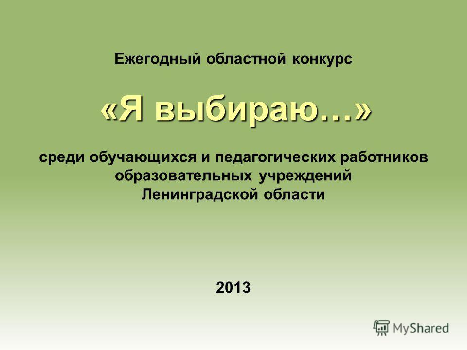 Ежегодный областной конкурс «Я выбираю…» среди обучающихся и педагогических работников образовательных учреждений Ленинградской области 2013