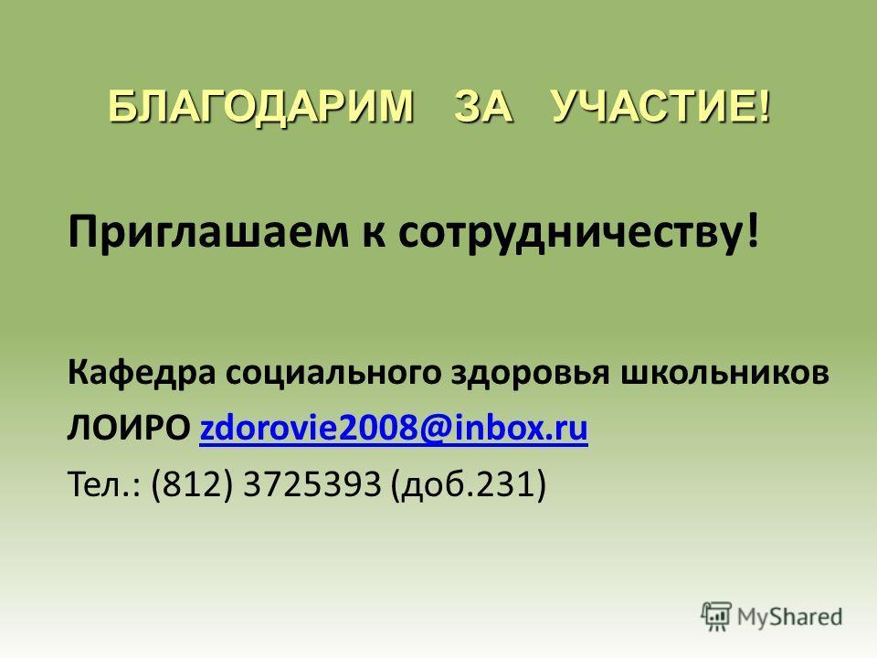 БЛАГОДАРИМ ЗА УЧАСТИЕ! Приглашаем к сотрудничеству! Кафедра социального здоровья школьников ЛОИРО zdorovie2008@inbox.ruzdorovie2008@inbox.ru Тел.: (812) 3725393 (доб.231)
