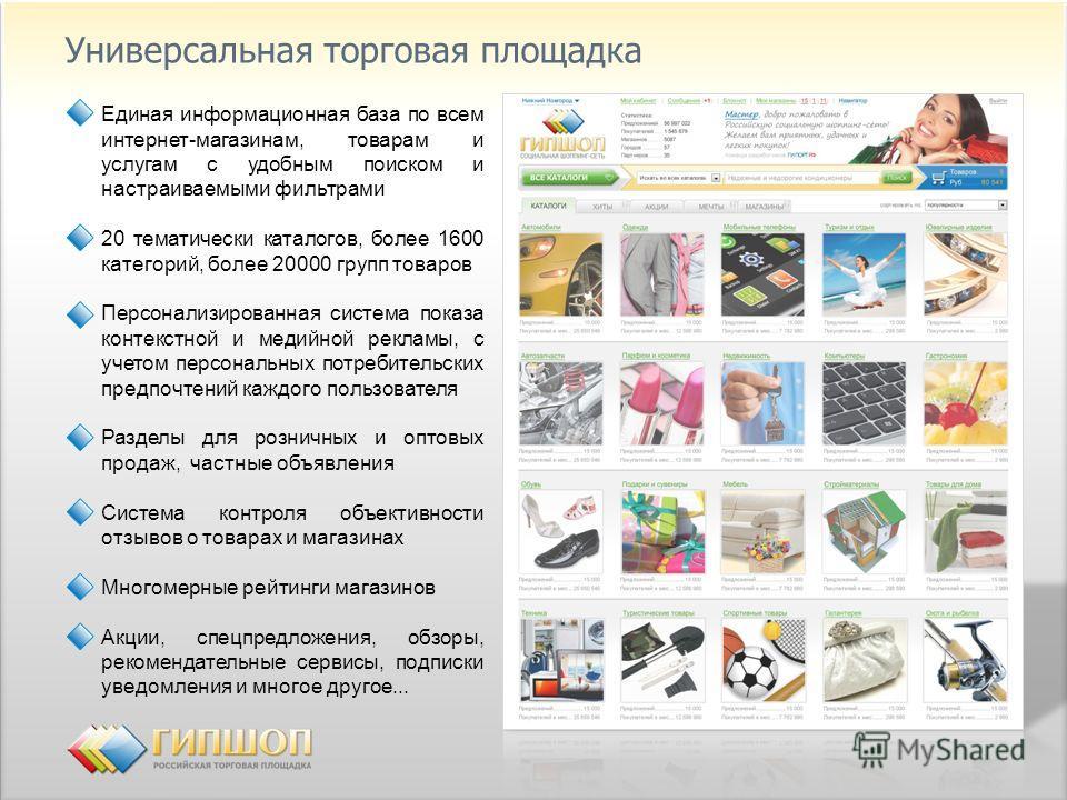Универсальная торговая площадка Единая информационная база по всем интернет-магазинам, товарам и услугам с удобным поиском и настраиваемыми фильтрами 20 тематически каталогов, более 1600 категорий, более 20000 групп товаров Персонализированная систем