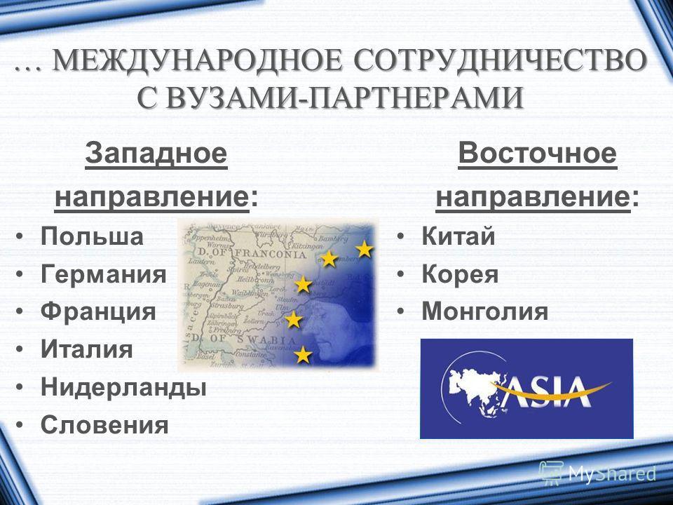 … МЕЖДУНАРОДНОЕ СОТРУДНИЧЕСТВО С ВУЗАМИ-ПАРТНЕРАМИ Западное направление: Польша Германия Франция Италия Нидерланды Словения Восточное направление: Китай Корея Монголия