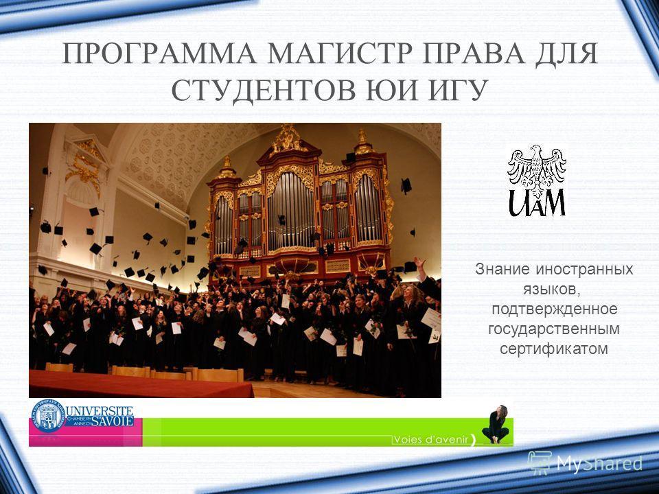 ПРОГРАММА МАГИСТР ПРАВА ДЛЯ СТУДЕНТОВ ЮИ ИГУ Знание иностранных языков, подтвержденное государственным сертификатом