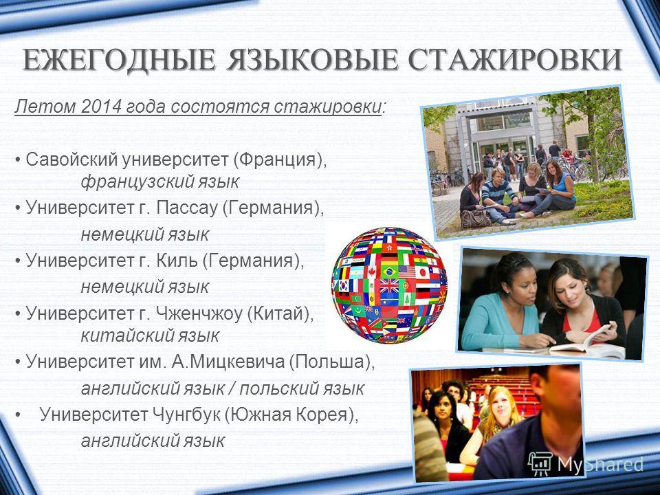 ЕЖЕГОДНЫЕ ЯЗЫКОВЫЕ СТАЖИРОВКИ Летом 2014 года состоятся стажировки: Савойский университет (Франция), французский язык Университет г. Пассау (Германия), немецкий язык Университет г. Киль (Германия), немецкий язык Университет г. Чженчжоу (Китай), китай