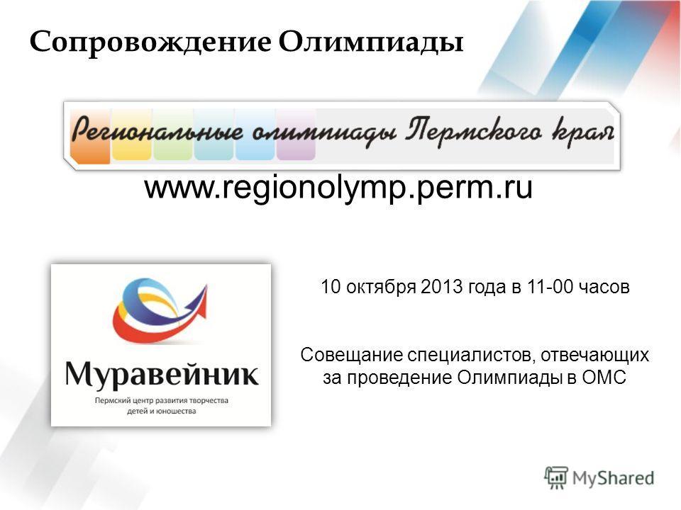 Сопровождение Олимпиады www.regionolymp.perm.ru 10 октября 2013 года в 11-00 часов Совещание специалистов, отвечающих за проведение Олимпиады в ОМС
