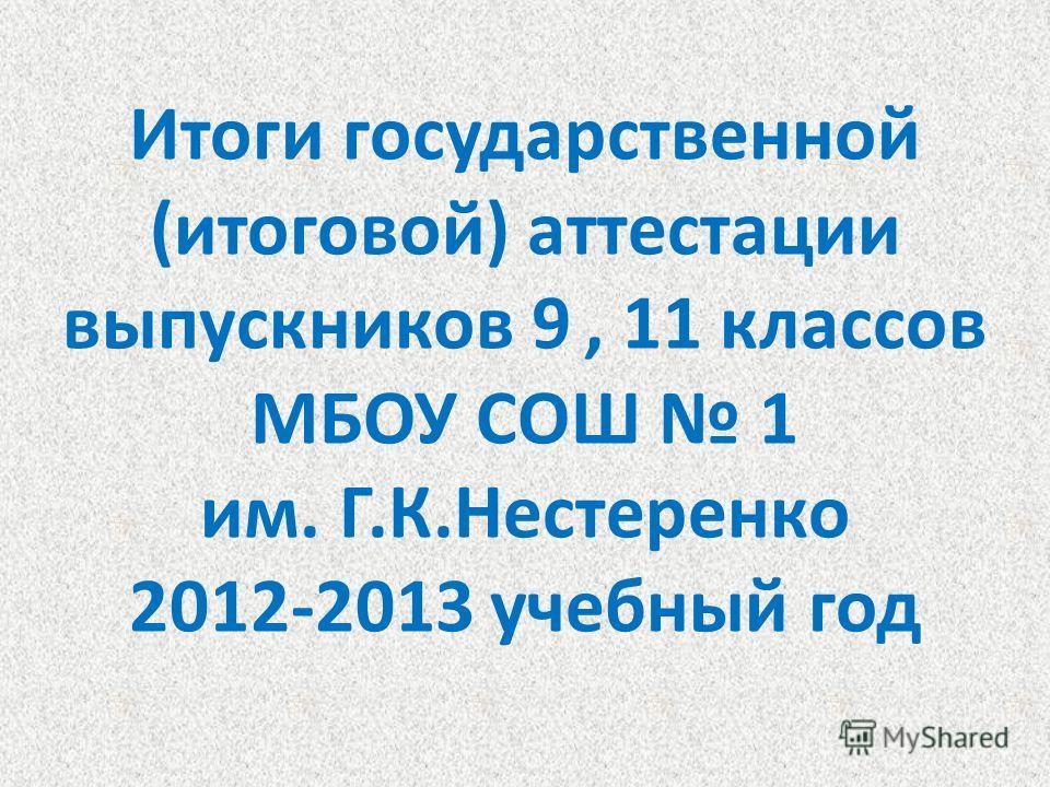 Итоги государственной (итоговой) аттестации выпускников 9, 11 классов МБОУ СОШ 1 им. Г.К.Нестеренко 2012-2013 учебный год