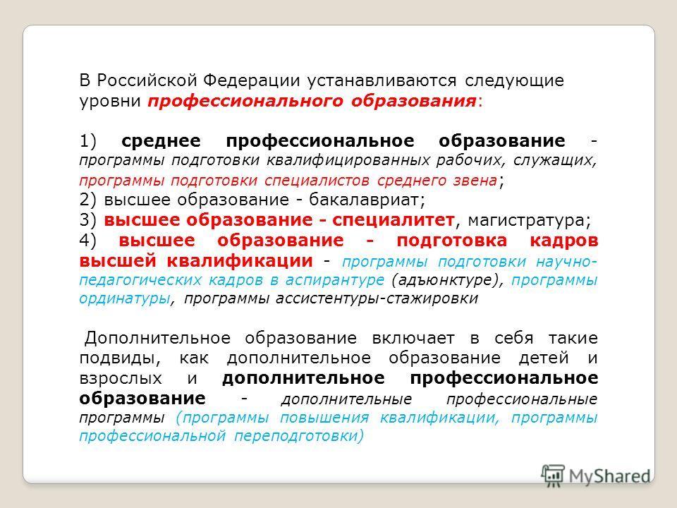 В Российской Федерации устанавливаются следующие уровни профессионального образования: 1) среднее профессиональное образование - программы подготовки квалифицированных рабочих, служащих, программы подготовки специалистов среднего звена ; 2) высшее об