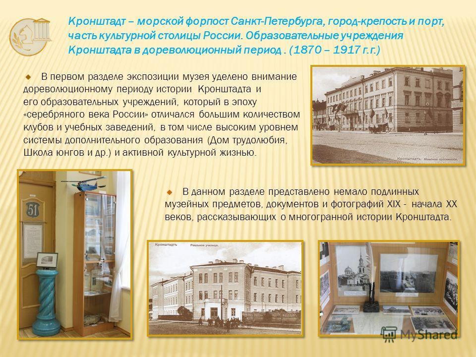 В первом разделе экспозиции музея уделено внимание дореволюционному периоду истории Кронштадта и его образовательных учреждений, который в эпоху «серебряного века России» отличался большим количеством клубов и учебных заведений, в том числе высоким у