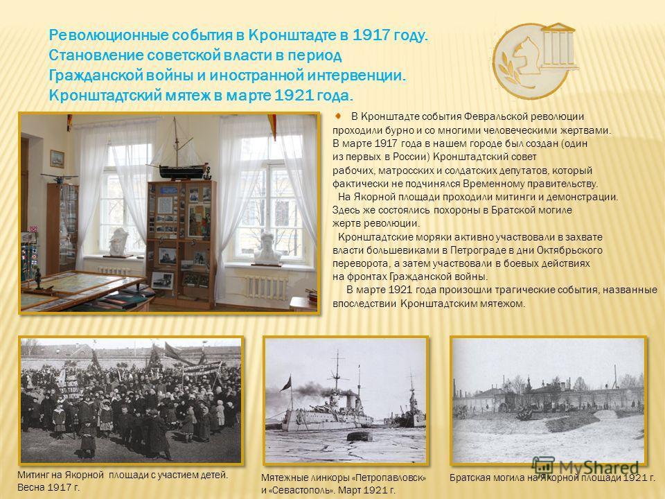 Революционные события в Кронштадте в 1917 году. Становление советской власти в период Гражданской войны и иностранной интервенции. Кронштадтский мятеж в марте 1921 года. В Кронштадте события Февральской революции проходили бурно и со многими человече