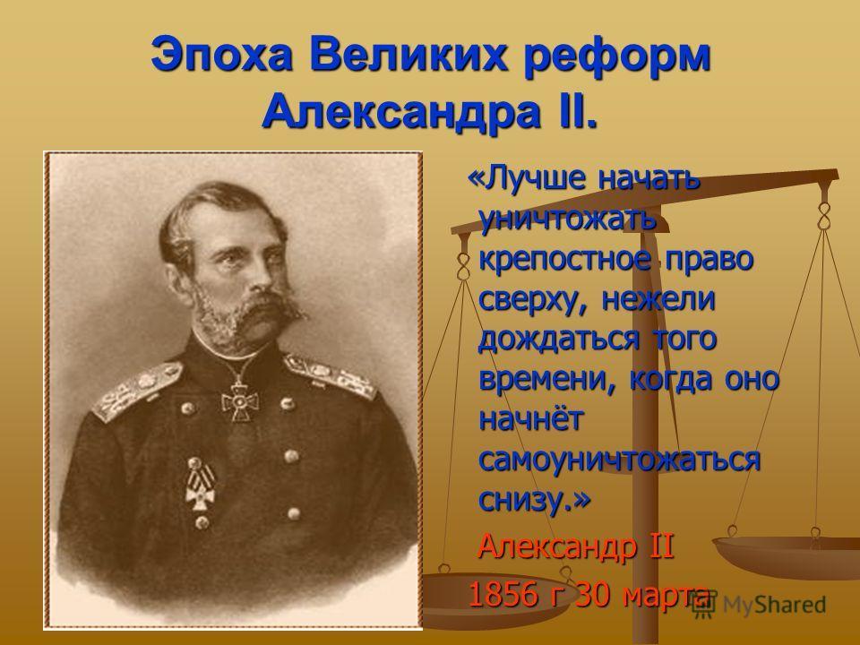 Эпоха Великих реформ Александра II. «Лучше начать уничтожать крепостное право сверху, нежели дождаться того времени, когда оно начнёт самоуничтожаться снизу.» Александр II 1856 г 30 марта