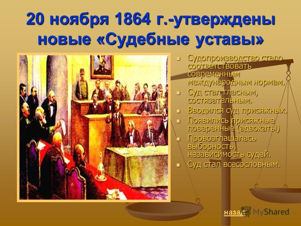 20 ноября 1864 г.-утверждены новые «Судебные уставы» Судопроизводство стало соответствовать современным международным нормам. Судопроизводство стало соответствовать современным международным нормам. Суд стал гласным, состязательным. Суд стал гласным,