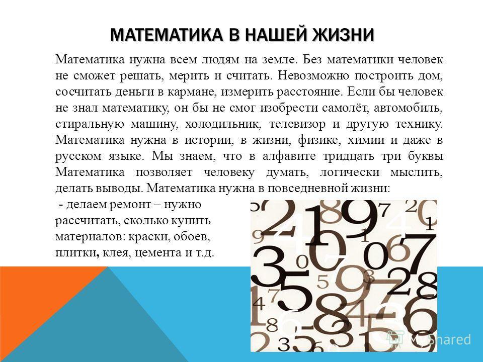 МАТЕМАТИКА В НАШЕЙ ЖИЗНИ Математика нужна всем людям на земле. Без математики человек не сможет решать, мерить и считать. Невозможно построить дом, сосчитать деньги в кармане, измерить расстояние. Если бы человек не знал математику, он бы не смог изо