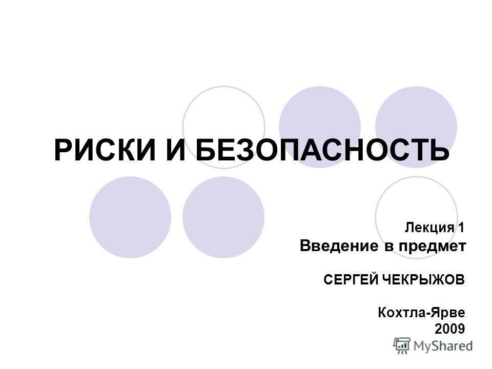 РИСКИ И БЕЗОПАСНОСТЬ Лекция 1 Введение в предмет СЕРГЕЙ ЧЕКРЫЖОВ Кохтла-Ярве 2009