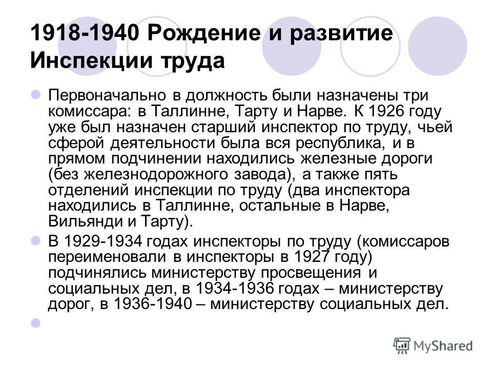 1918-1940 Рождение и развитие Инспекции труда Первоначально в должность были назначены три комиссара: в Таллинне, Тарту и Нарве. К 1926 году уже был назначен старший инспектор по труду, чьей сферой деятельности была вся республика, и в прямом подчине