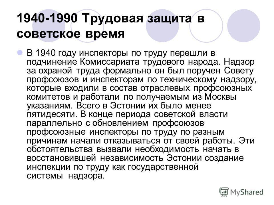 1940-1990 Трудовая защита в советское время В 1940 году инспекторы по труду перешли в подчинение Комиссариата трудового народа. Надзор за охраной труда формально он был поручен Совету профсоюзов и инспекторам по техническому надзору, которые входили