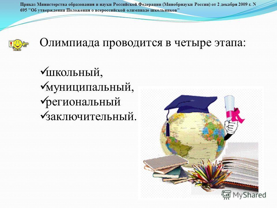 Олимпиада проводится в четыре этапа: школьный, муниципальный, региональный заключительный. Приказ Министерства образования и науки Российской Федерации (Минобрнауки России) от 2 декабря 2009 г. N 695