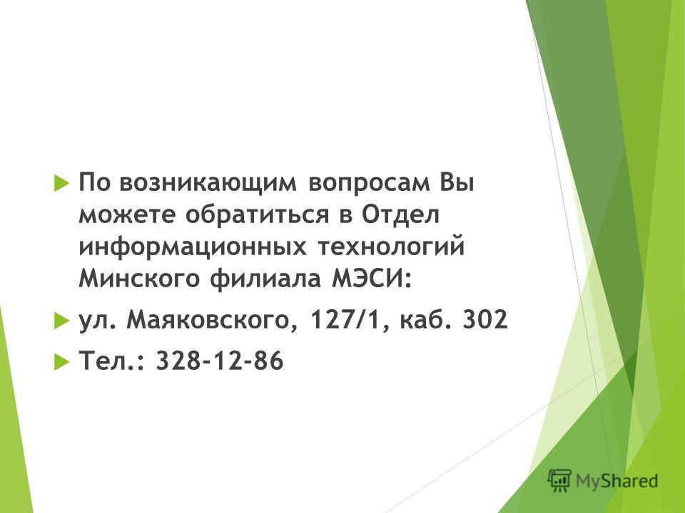 По возникающим вопросам Вы можете обратиться в Отдел информационных технологий Минского филиала МЭСИ: ул. Маяковского, 127/1, каб. 302 Тел.: 328-12-86