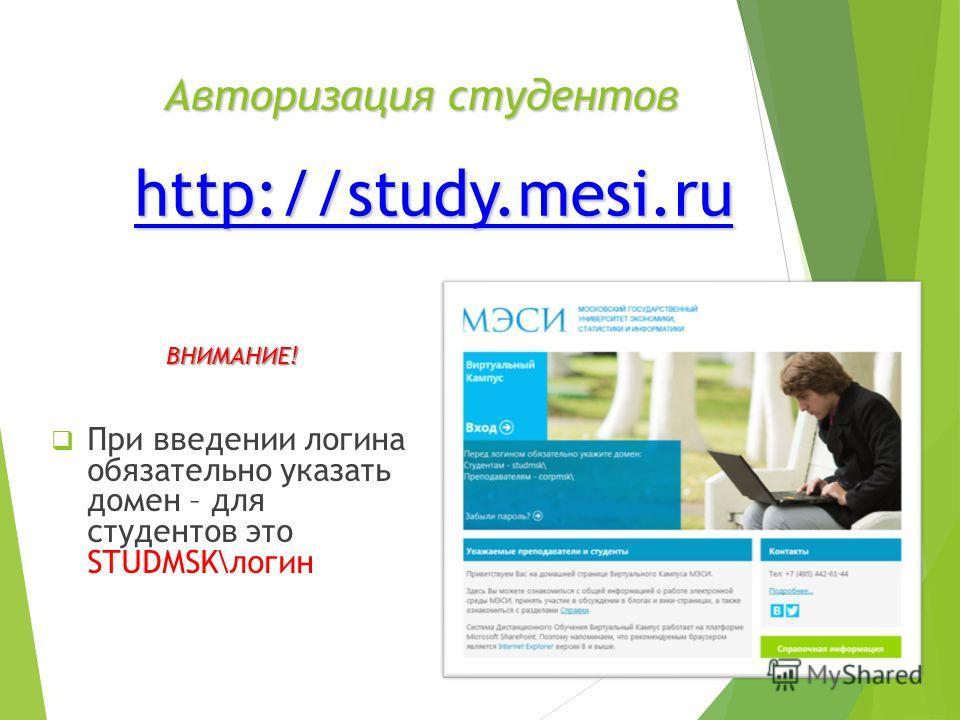 Авторизация студентов ВНИМАНИЕ! При введении логина обязательно указать домен – для студентов это STUDMSK\логин http://study.mesi.ru