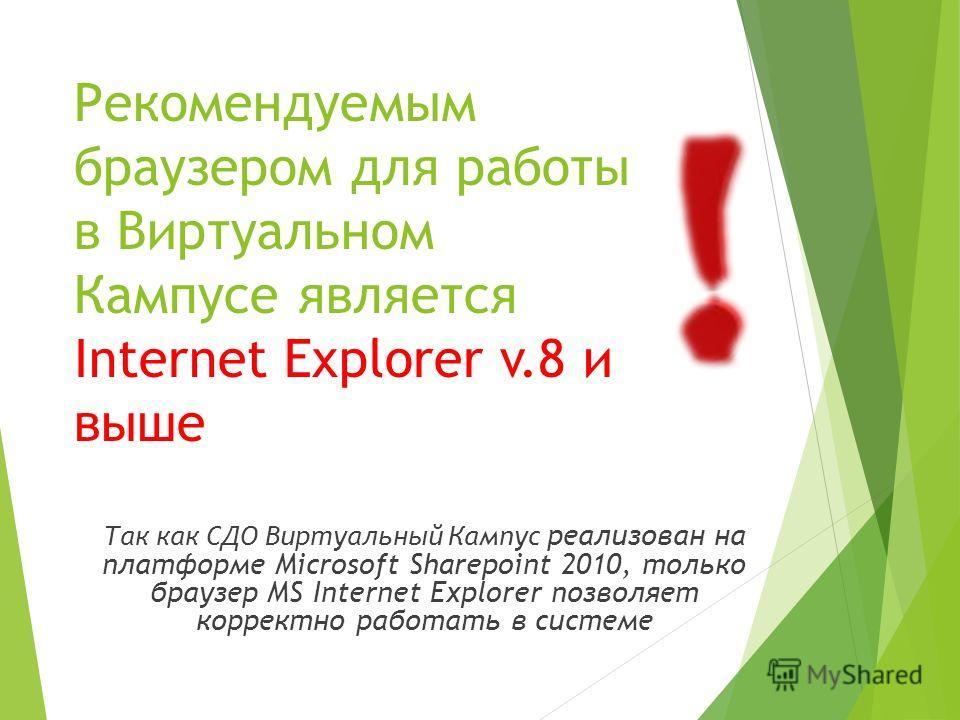 Так как СДО Виртуальный Кампус реализован на платформе Microsoft Sharepoint 2010, только браузер MS Internet Explorer позволяет корректно работать в системе Рекомендуемым браузером для работы в Виртуальном Кампусе является Internet Explorer v.8 и выш