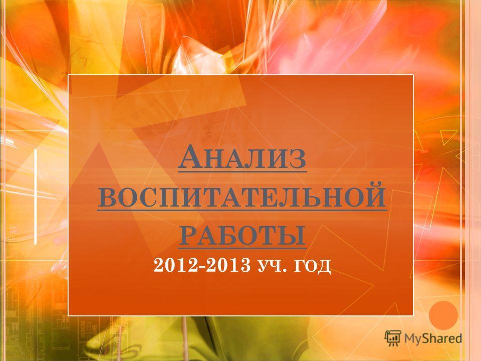 А НАЛИЗ ВОСПИТАТЕЛЬНОЙ РАБОТЫ 2012-2013 УЧ. ГОД