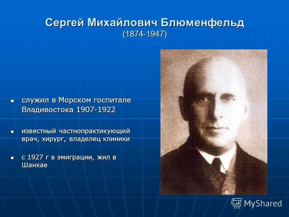 Сергей Михайлович Блюменфельд (1874-1947) служил в Морском госпитале Владивостока 1907-1922 служил в Морском госпитале Владивостока 1907-1922 известный частнопрактикующий врач, хирург, владелец клиники известный частнопрактикующий врач, хирург, владе