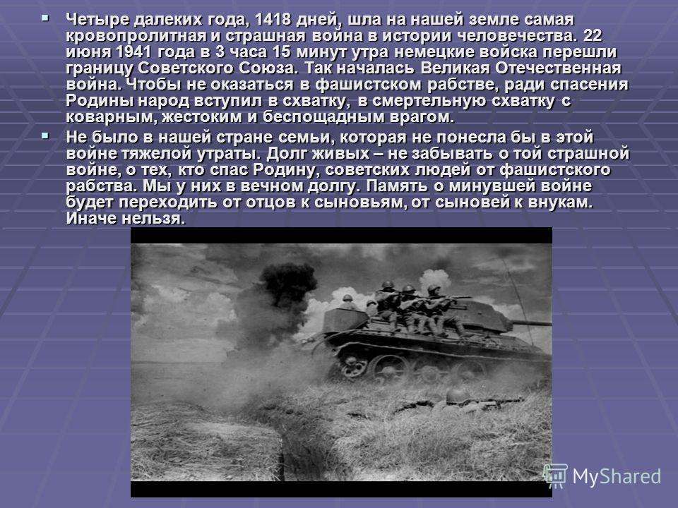 Четыре далеких года, 1418 дней, шла на нашей земле самая кровопролитная и страшная война в истории человечества. 22 июня 1941 года в 3 часа 15 минут утра немецкие войска перешли границу Советского Союза. Так началась Великая Отечественная война. Чтоб